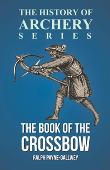 The Book of the Crossbow (History of Archery Series) ebook by Sir Ralph Payne-Gallwey