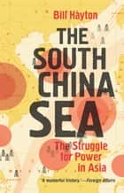 The South China Sea - The Struggle for Power in Asia ebook by Bill Hayton