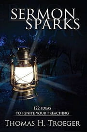 Sermon Sparks - 122 Ideas to Ignite Your Preaching ebook by Thomas H. Troeger