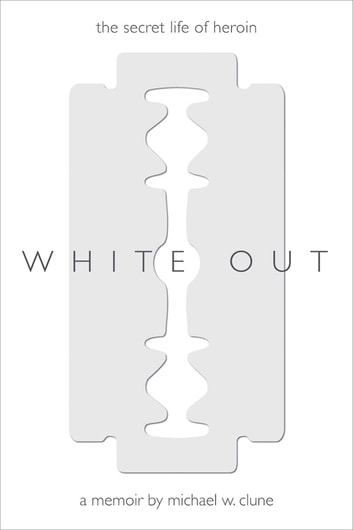 White Out - The Secret Life of Heroin ebook by Michael Wesley Clune