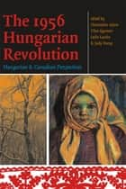 The 1956 Hungarian Revolution - Hungarian and Canadian Perspectives ebook by Christopher Adam, Tibor Egervari, Leslie Laczko,...