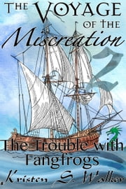 The Trouble with Fangfrogs - The Voyage of the Miscreation Episode 2 ebook by Kristen S. Walker
