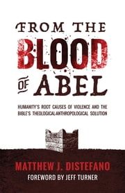 From the Blood of Abel - Humanity's Root Causes of Violence and the Bible's Theological-Anthropological Solution ebook by Matthew J Distefano