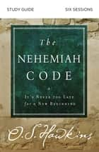 The Nehemiah Code Study Guide - It's Never Too Late for a New Beginning ebook by O. S. Hawkins