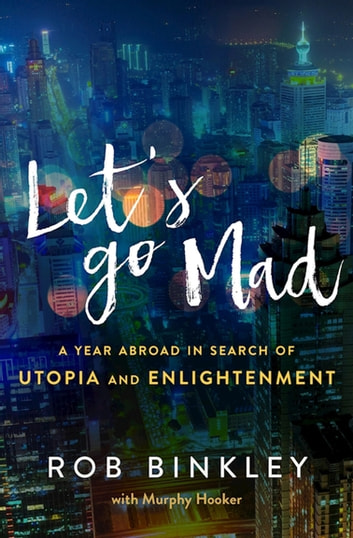 Let's Go Mad - A Year Abroad in Search of Utopia and Enlightenment ebook by Rob Binkley,Murphy Hooker