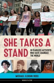 She Takes a Stand: 16 Fearless Activists Who Have Changed the World ebook by Ross, Michael Elsohn