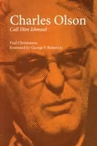 Charles Olson - Call Him Ishmael ebook by Paul Christensen, George F. Butterick