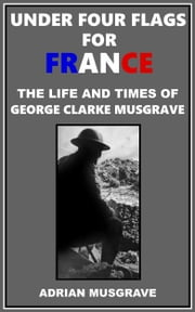 Under Four Flags for France: the Life and Times of George Clarke Musgrave ebook by Adrian Musgrave
