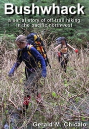 Bushwhack: A Serial Story of Off-Trail Hiking & Camping in the Pacific Northwest Wilderness ebook by Gerald M. Chicalo