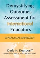 Demystifying Outcomes Assessment for International Educators - A Practical Approach ebook by Darla K. Deardorff, Trudy W. Banta, Hans de Wit