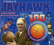 A Century of Jayhawk Triumphs - The 100 Greatest Victories in the History of Kansas Basketball ebook by Blair Kerkhoff