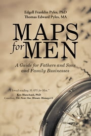 MAPS for Men - A Guide for Fathers and Sons and Family Businesses ebook by Edgell Franklin Pyles, PhD,Thomas Edward Pyles, MA