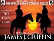 Remington Colt's The Wells Fargo Express Series - Volume 3 - The Texas Trail ebook by James J. Griffin