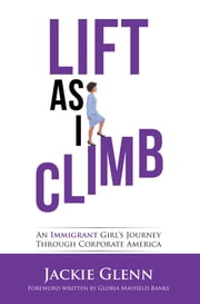 Lift as I Climb - An Immigrant Girl's Journey Through Corporate America ebook by Jackie Glenn, Gloria Mayfield Banks