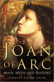 Joan of Arc - Maid, Myth and Mystery ebook by Timothy Wilson-Smith
