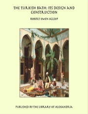 The Turkish Bath: Its Design and Construction ebook by Robert Owen Allsop