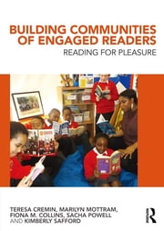 Building Communities of Engaged Readers - Reading for pleasure ebook by Teresa Cremin,Marilyn Mottram,Fiona M. Collins,Sacha Powell,Kimberly Safford