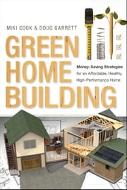 Green Home Building - Money-Saving Strategies for an Affordable, Healthy, High-Performance Home ebook by Miki Cook,Doug Garrett