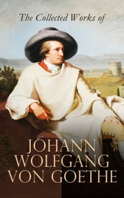 The Collected Works of Johann Wolfgang von Goethe - Novels, Plays, Essays & Autobiography (200+ Titles in One Edition): Wilhelm Meister's Travels, Faust Part One and Two, Italian Journey... eBook by Johann Wolfgang von Goethe, Nathan Haskell Dole, Kuno Francke,...