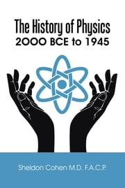 The History of Physics - 2OOO BCE to 1945 ebook by Sheldon Cohen M.D. F.A.C.P.
