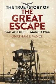 The True Story of the Great Escape - Stalag Luft III, March 1944 eBook by Jonathan Vance