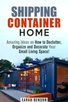 Shipping Container Homes: Amazing Ideas on How to Declutter, Organize and Decorate Your Small Living Space! - Live Mortgage Free ebook by Sarah Benson