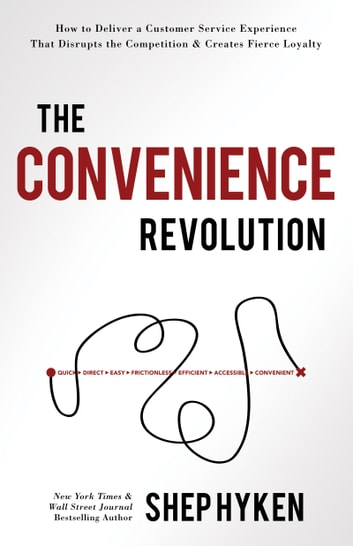 The Convenience Revolution - How to Deliver a Customer Service Experience that Disrupts the Competition and Creates Fierce Loyalty ebook by Shep Hyken