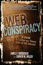Web of Conspiracy - A Guide to Conspiracy Theory Sites on the Internet ebook by James F. Broderick, Darren W. Miller