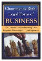 Choosing the Right Legal Form of Business - The Complete Guide to Becoming a Sole Proprietor, Partnership, LLC, or Corporation ebook by Pat Mitchell