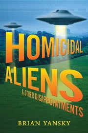 Homicidal Aliens and Other Disappointments ebook by Brian Yansky