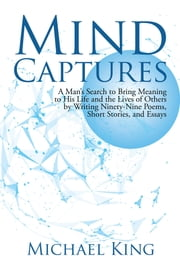 Mind Captures - A Mans Search to Bring Meaning to His Life and the Lives of Others by Writing Ninety-Nine Poems, Short Stories, and Essays ebook by Michael King