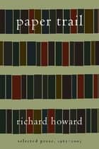 Paper Trail - Selected Prose, 1965-2003 ebook by Richard Howard