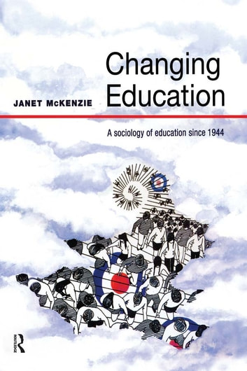 Changing Education - A Sociology of Education Since 1944 ebook by Janet Mckenzie