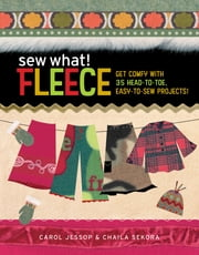 Sew What! Fleece - Get Comfy with 35 Heat-to-Toe, Easy-to-Sew Projects! ebook by Carol Jessop,Chaila Sekora