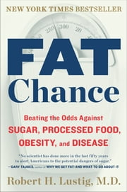 Fat Chance - Beating the Odds Against Sugar, Processed Food, Obesity, and Disease ebook by Robert H. Lustig