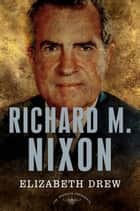 Richard M. Nixon - The American Presidents Series: The 37th President, 1969-1974 ebook by Elizabeth Drew, Arthur M. Schlesinger Jr.
