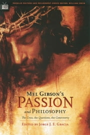 Mel Gibson's Passion and Philosophy - The Cross, the Questions, the Controverssy ebook by Jorge J. E. Gracia,William Irwin
