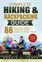 Complete Hiking & Backpacking Guide - Best Hiking Gears A to Z - 86 World's Longest, Toughest, Most Scenic and Unique Trails ebook by Robbie Jones