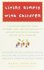 Living Simply with Children - A Voluntary Simplicity Guide for Moms, Dads, and Kids Who Want to Reclaim the Bliss of Childhood and the Joy of Parenting ebook by Marie Sherlock