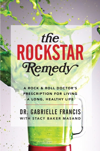 The Rockstar Remedy - A Rock & Roll Doctor's Prescription for Living a Long, Healthy Life ebook by Dr. Gabrielle Francis,Stacy Baker