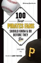 100 Things Pirates Fans Should Know & Do Before They Die ebook by Pittsburgh Post-Gazette, Steve Ziants