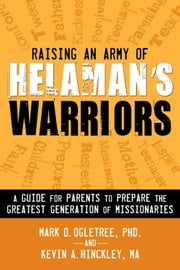 Raising an Army of Helaman's Warriors - A Guide for Parents to Prepare the Greatest Generation of Missionaries ebook by Mark D. Ogletree,Ph.D.,Kevin A. Hinckley,M.Ed.