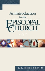 An Introduction to the Episcopal Church - Revised Edition ebook by Joseph B. Bernardin