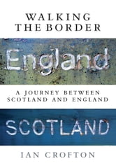 Walking the Border - A Journey Between Scotland and England ebook by Ian Crofton