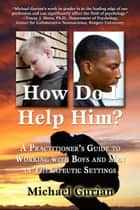 HOW DO I HELP HIM? A Practitioner's Guide To Working With Boys and Men in Therapeutic Settings ebook by Michael Gurian