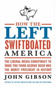 How the Left Swiftboated America - The Liberal Media Conspiracy to Make You Think George Bush Was the Worst President in History ebook by John Gibson