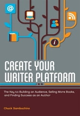 Create Your Writer Platform: The Key to Building an Audience, Selling More Books, and Finding Success as an Author ebook by Chuck Sambuchino