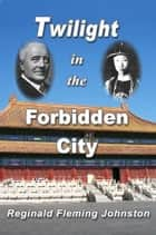 Twilight in the Forbidden City - Revised 4th edition with bonus previously unpublished chapter ebook by Reginald Fleming Johnston
