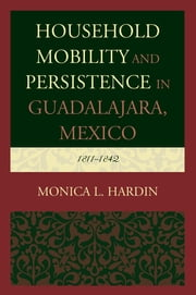 Household Mobility and Persistence in Guadalajara, Mexico - 1811–1842 ebook by Monica L. Hardin