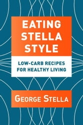 Eating Stella Style - Low-Carb Recipes for Healthy Living ebook by George Stella,Christian Stella